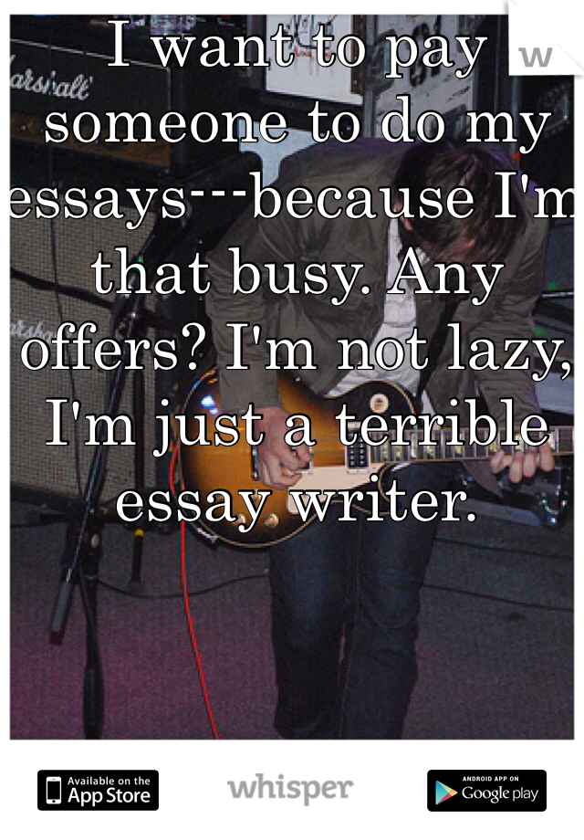 I want to pay someone to do my essays---because I'm that busy. Any offers? I'm not lazy, I'm just a terrible essay writer.