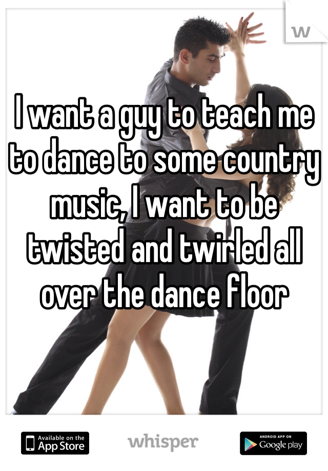 I want a guy to teach me to dance to some country music, I want to be twisted and twirled all over the dance floor