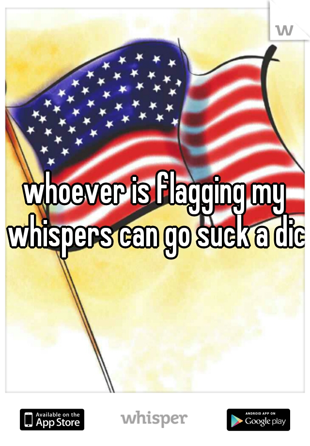 whoever is flagging my whispers can go suck a dick
