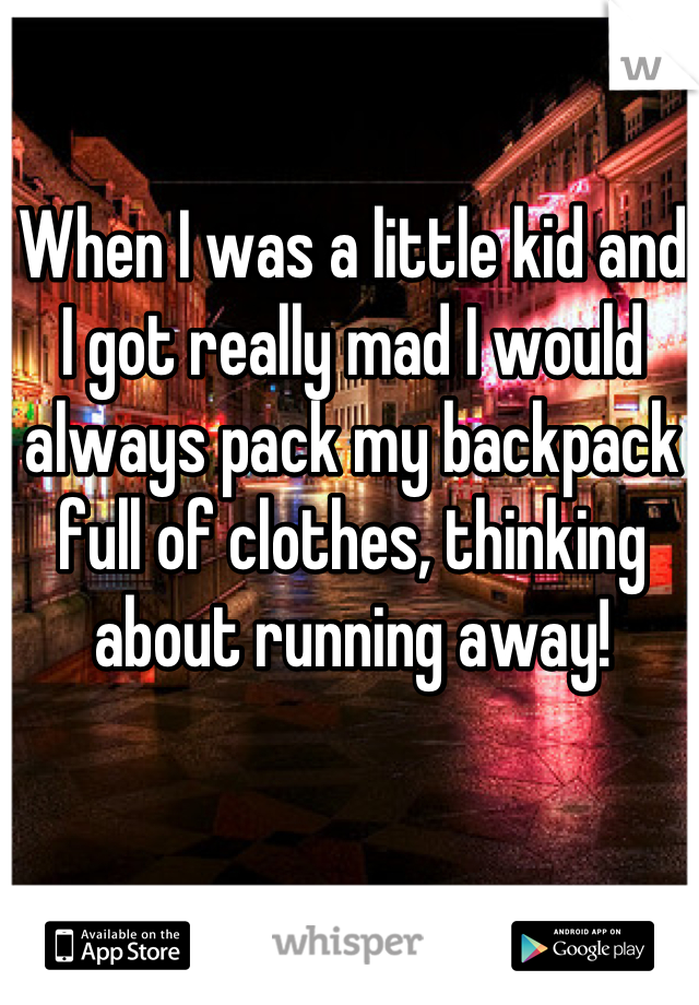 When I was a little kid and I got really mad I would always pack my backpack full of clothes, thinking about running away!