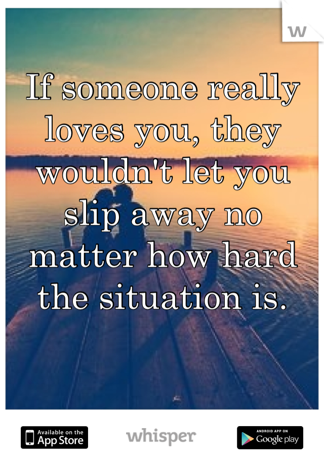 If someone really loves you, they wouldn't let you slip away no matter how hard the situation is.
