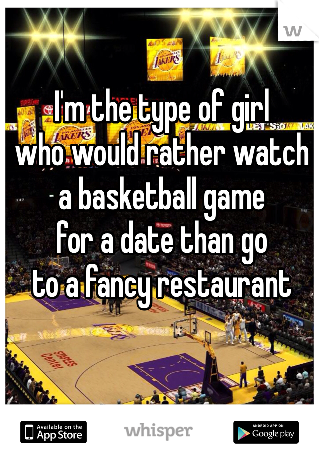 I'm the type of girl who would rather watch a basketball game for a date than go to a fancy restaurant
