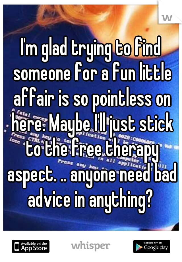 I'm glad trying to find someone for a fun little affair is so pointless on here. Maybe I'll just stick to the free therapy aspect. .. anyone need bad advice in anything?