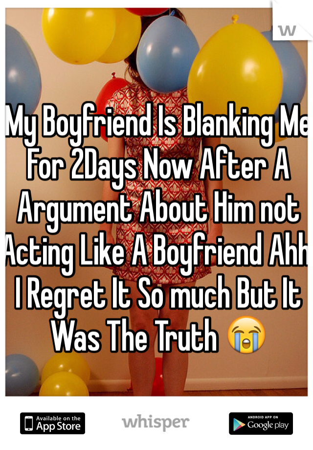 My Boyfriend Is Blanking Me For 2Days Now After A Argument About Him not Acting Like A Boyfriend Ahh I Regret It So much But It Was The Truth 😭