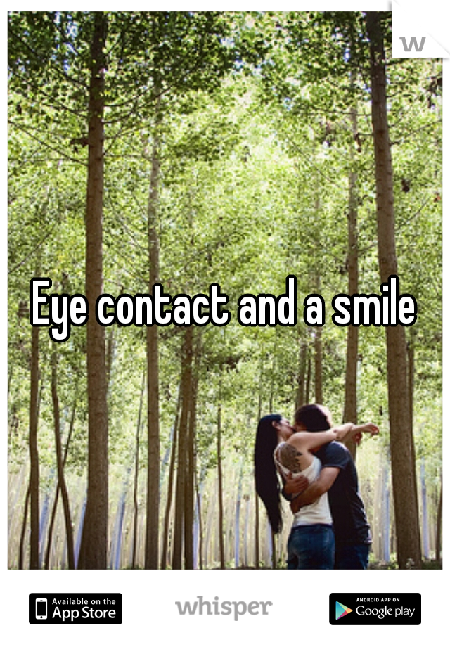 Eye contact and a smile
