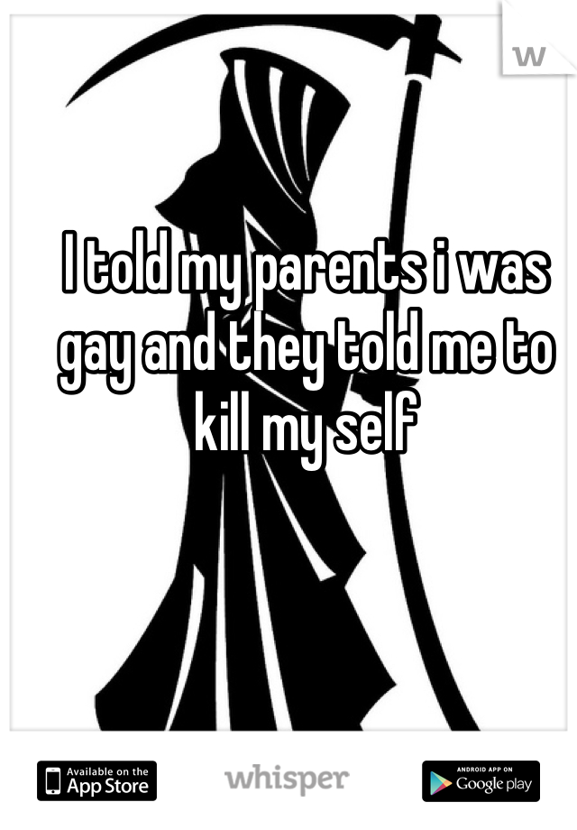 I told my parents i was gay and they told me to kill my self