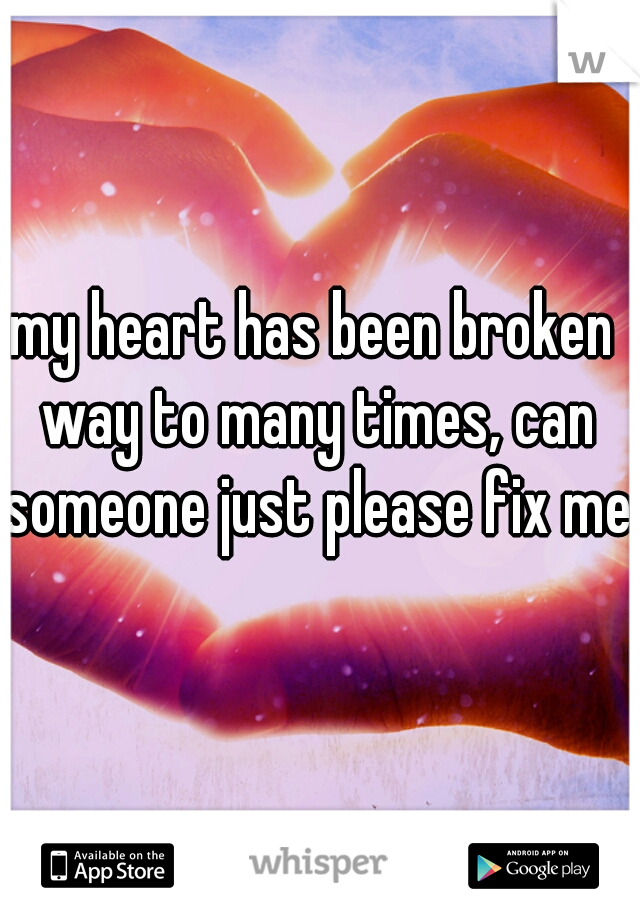 my heart has been broken way to many times, can someone just please fix me