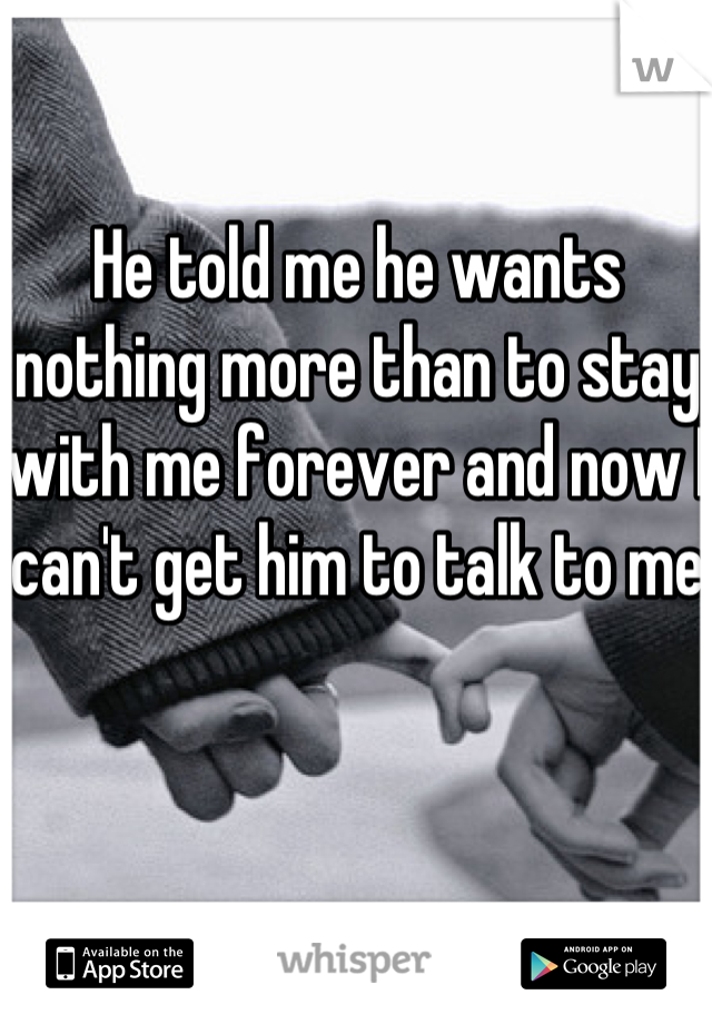 He told me he wants nothing more than to stay with me forever and now I can't get him to talk to me