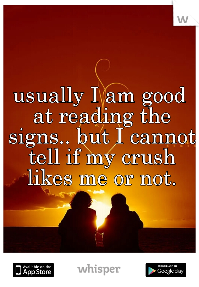 usually I am good at reading the signs.. but I cannot tell if my crush likes me or not.