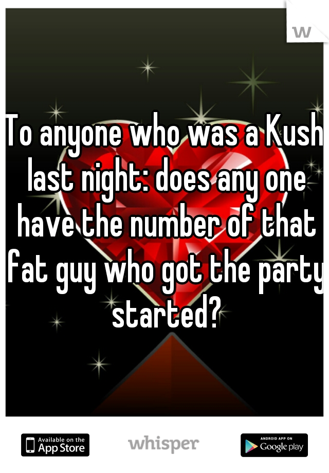 To anyone who was a Kush last night: does any one have the number of that fat guy who got the party started?