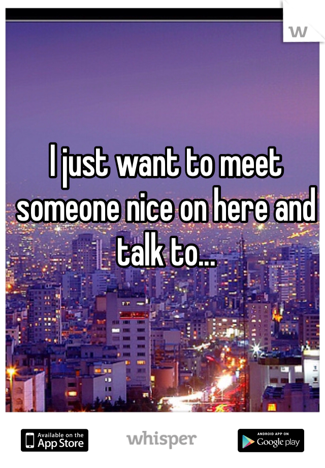 I just want to meet someone nice on here and talk to...