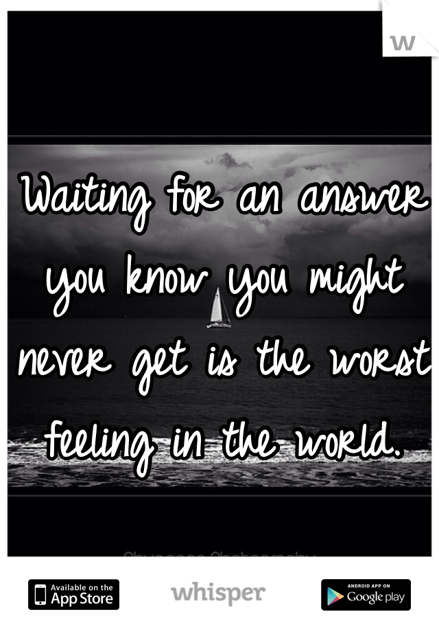 Waiting for an answer you know you might never get is the worst feeling in the world.