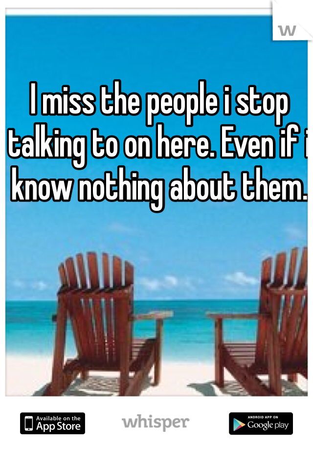 I miss the people i stop talking to on here. Even if i know nothing about them.