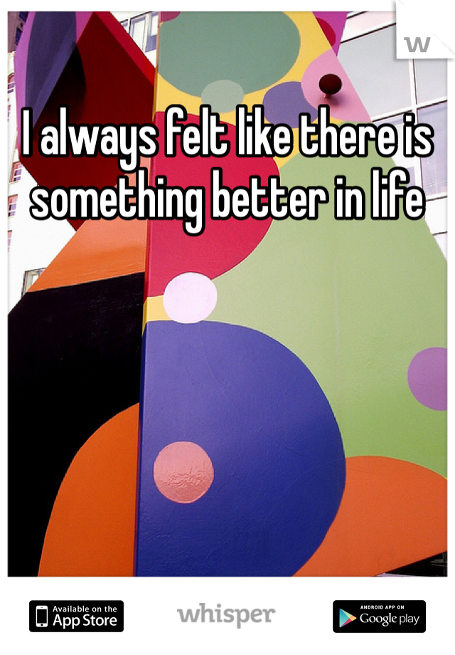 I always felt like there is something better in life