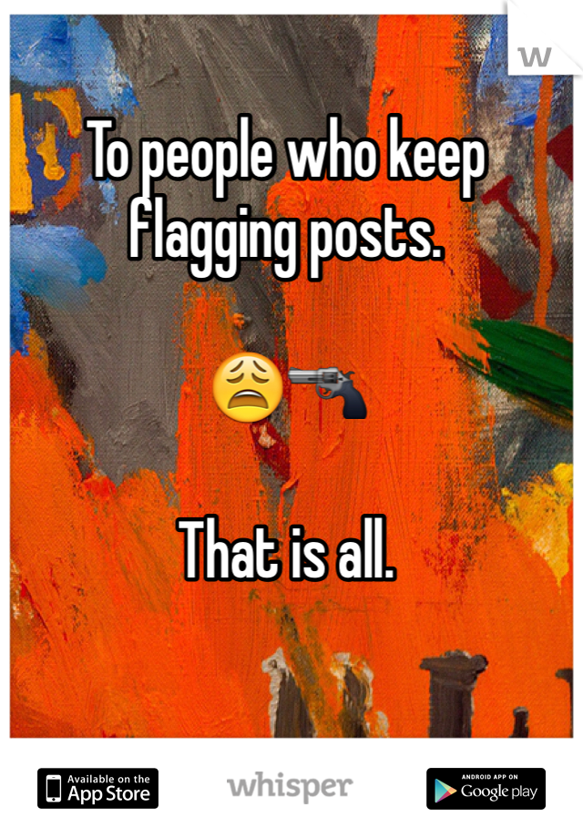 To people who keep flagging posts.   😩🔫  That is all.