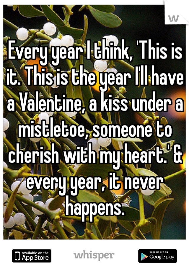 Every year I think, 'This is it. This is the year I'll have a Valentine, a kiss under a mistletoe, someone to cherish with my heart.' & every year, it never happens.