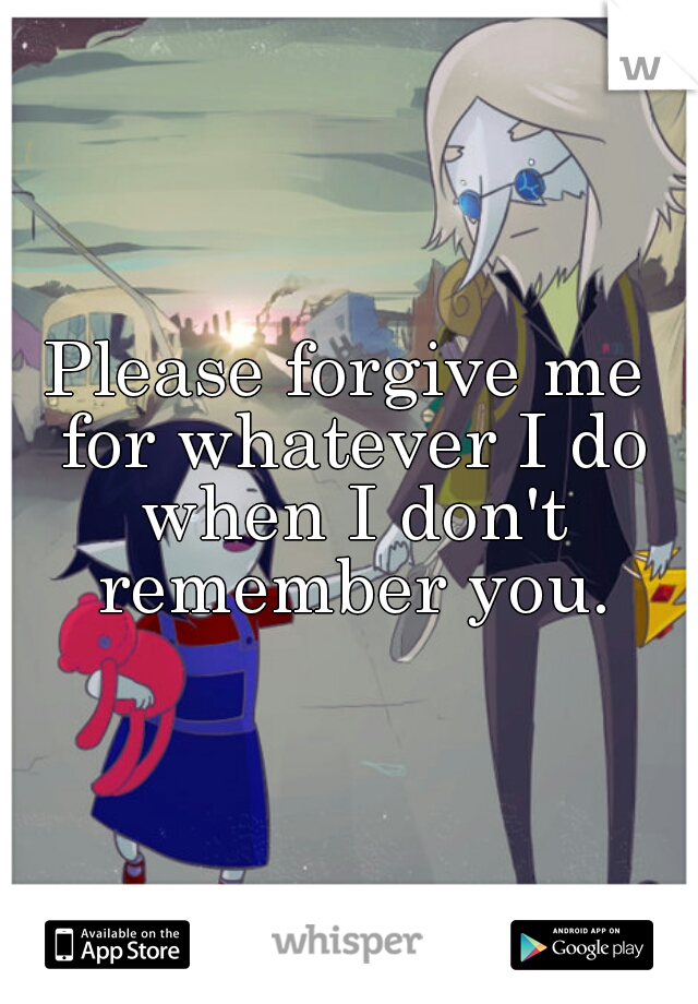 Please forgive me for whatever I do when I don't remember you.