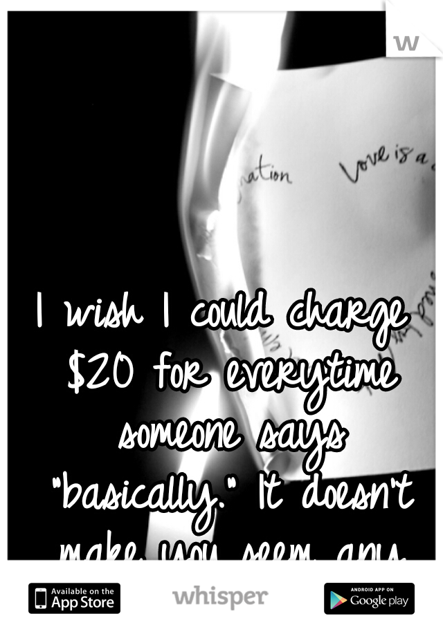 """I wish I could charge $20 for everytime someone says """"basically."""" It doesn't make you seem any smarter"""