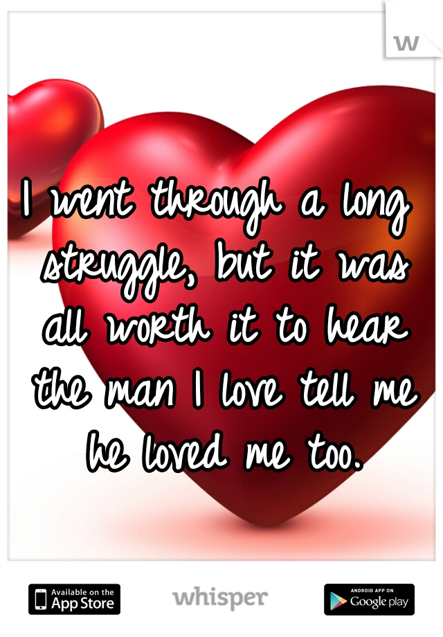 I went through a long struggle, but it was all worth it to hear the man I love tell me he loved me too.