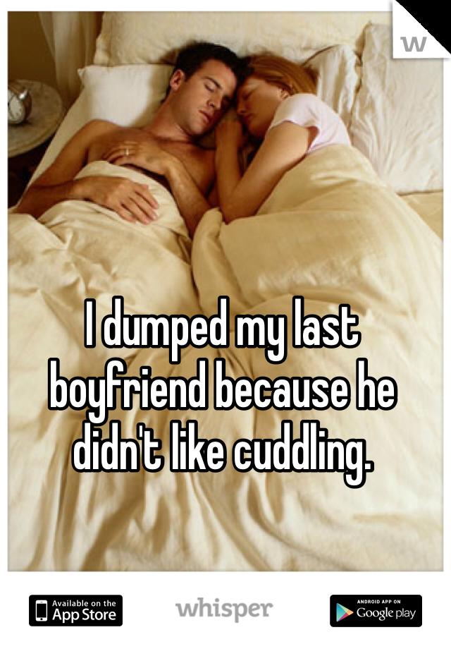 I dumped my last boyfriend because he didn't like cuddling.