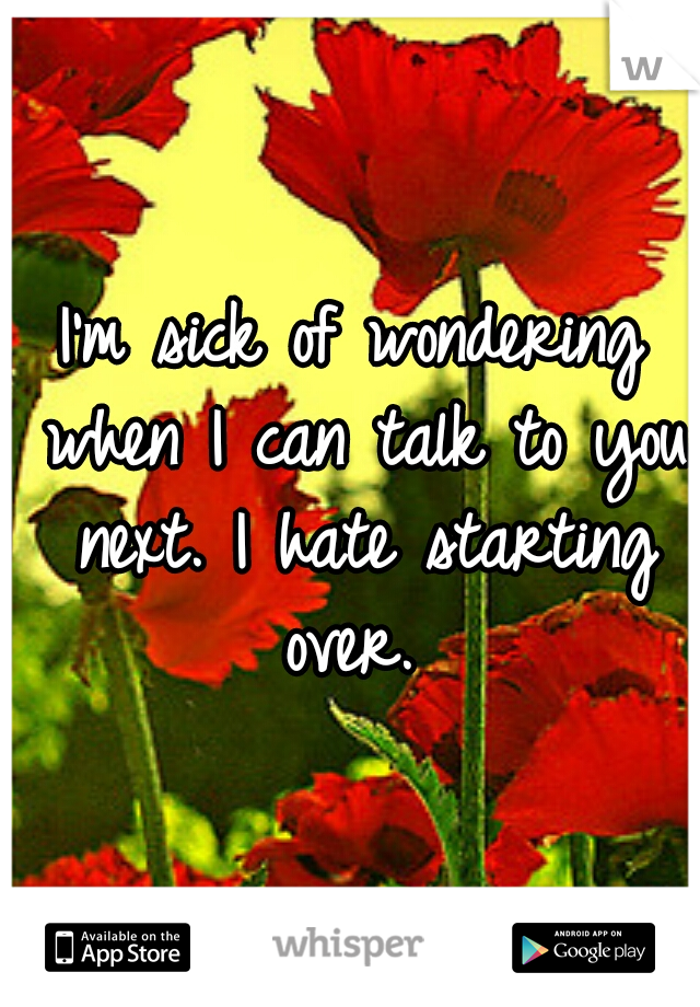 I'm sick of wondering when I can talk to you next. I hate starting over.