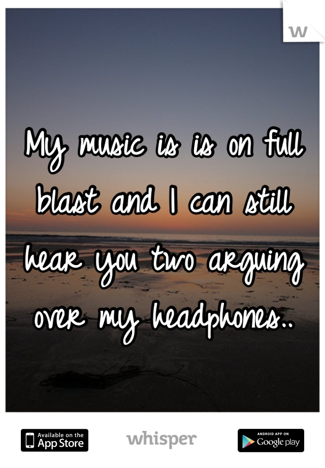 My music is is on full blast and I can still hear you two arguing over my headphones..