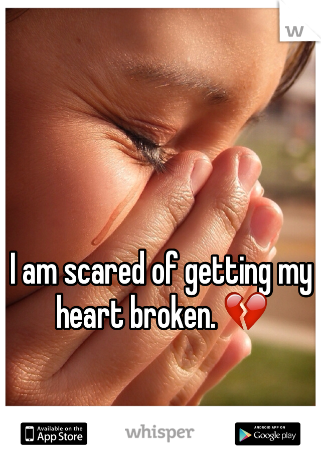 I am scared of getting my heart broken. 💔