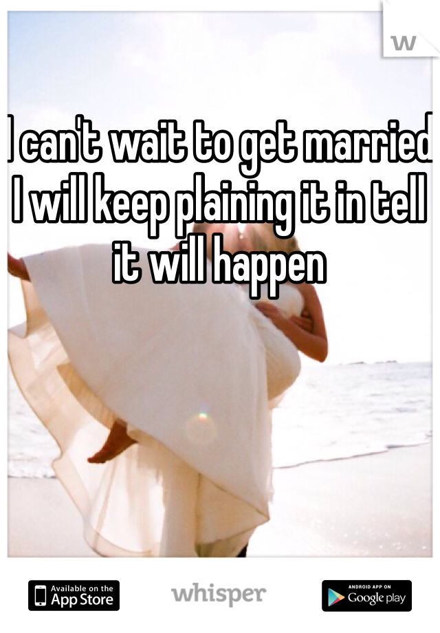 I can't wait to get married I will keep plaining it in tell it will happen