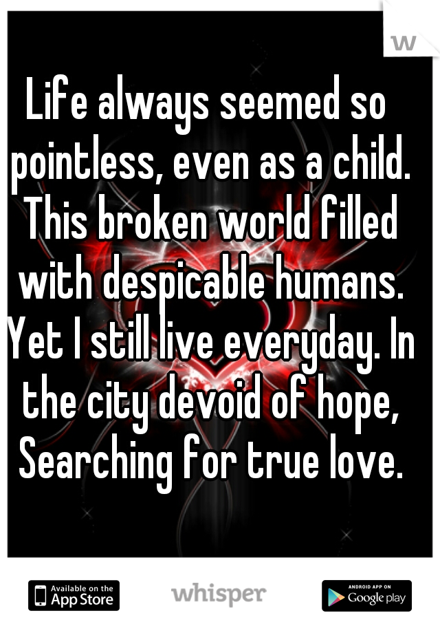 Life always seemed so pointless, even as a child. This broken world filled with despicable humans. Yet I still live everyday. In the city devoid of hope, Searching for true love.