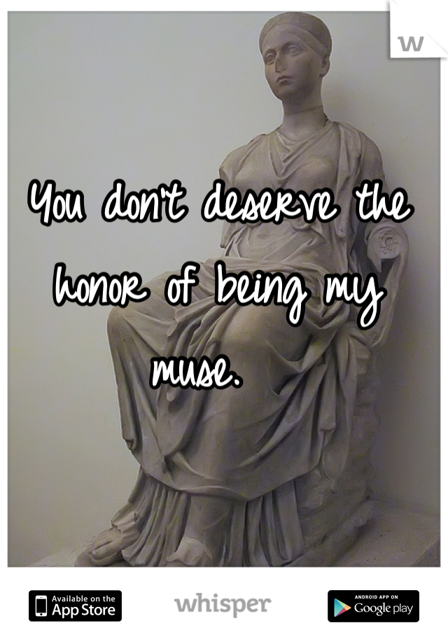You don't deserve the honor of being my muse.