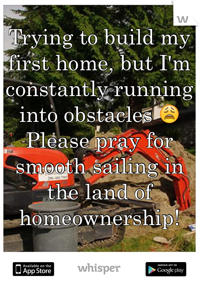 Trying to build my first home, but I'm constantly running into obstacles 😩 Please pray for smooth sailing in the land of homeownership!