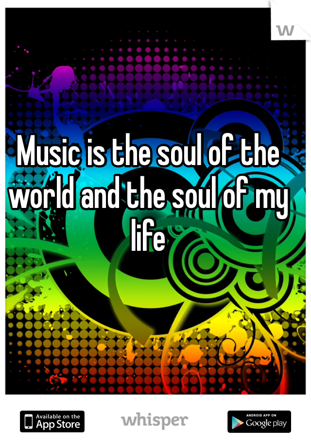 Music is the soul of the world and the soul of my life
