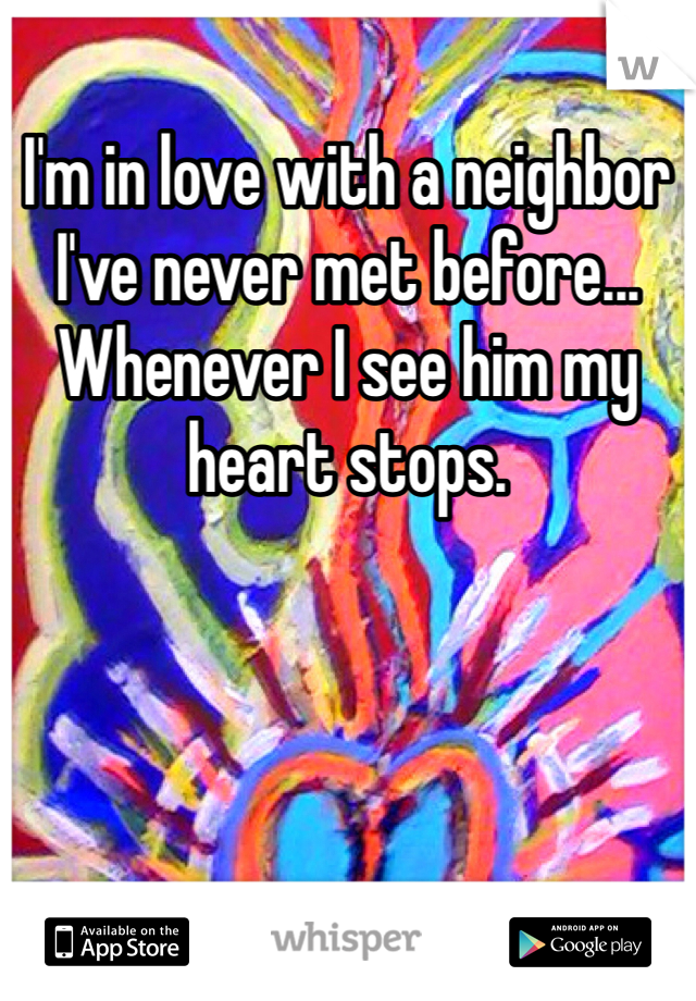 I'm in love with a neighbor I've never met before... Whenever I see him my heart stops.
