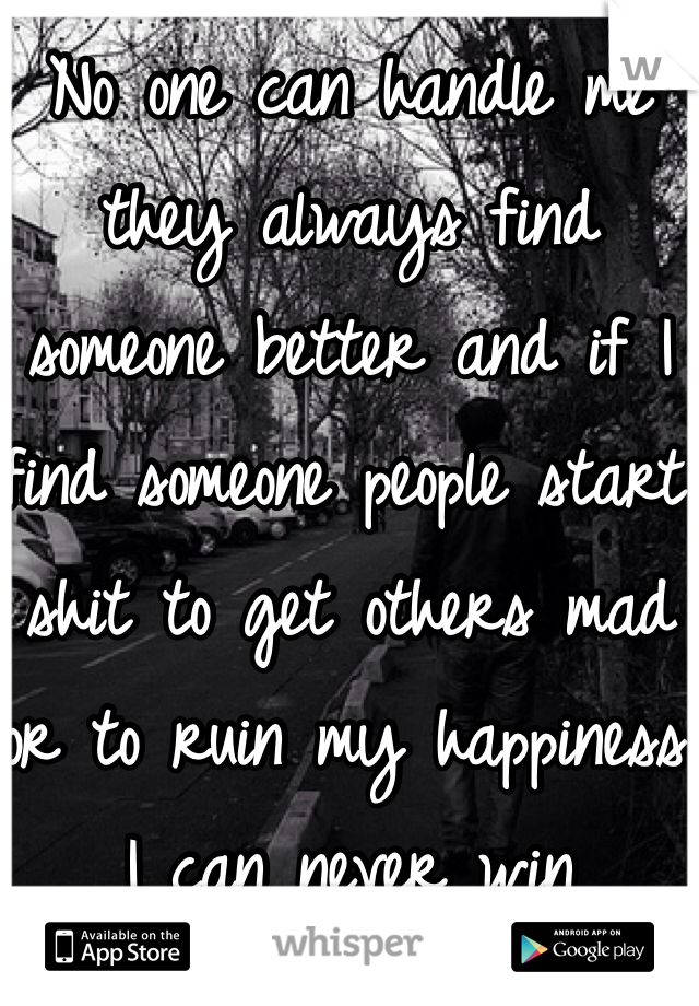 No one can handle me they always find someone better and if I find someone people start shit to get others mad or to ruin my happiness I can never win