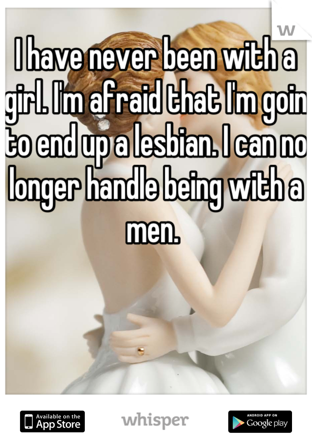 I have never been with a girl. I'm afraid that I'm goin to end up a lesbian. I can no longer handle being with a men.