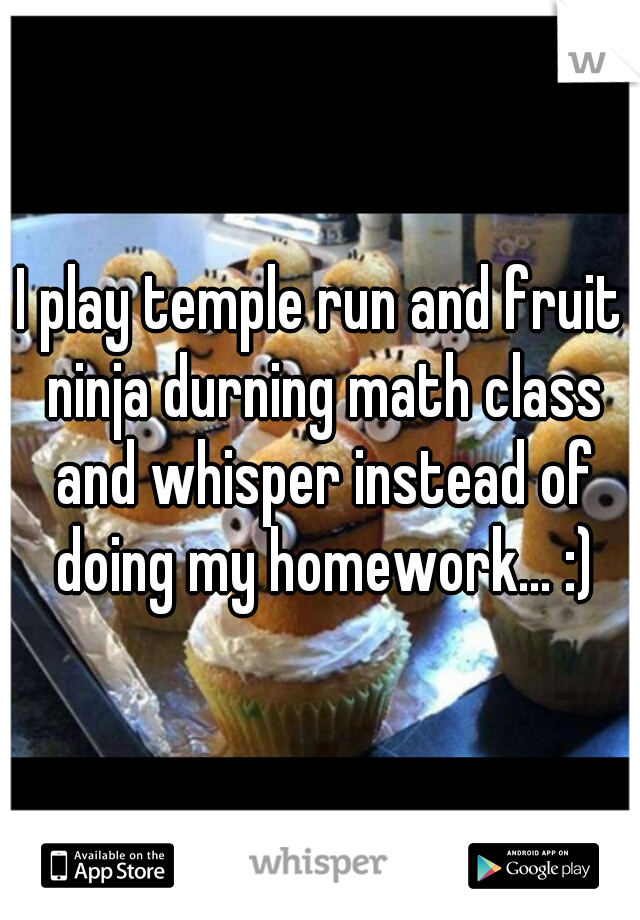 I play temple run and fruit ninja durning math class and whisper instead of doing my homework... :)