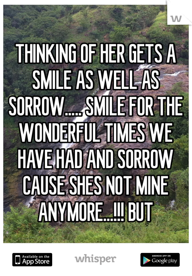 THINKING OF HER GETS A SMILE AS WELL AS SORROW..... SMILE FOR THE WONDERFUL TIMES WE HAVE HAD AND SORROW CAUSE SHES NOT MINE ANYMORE…!!! BUT