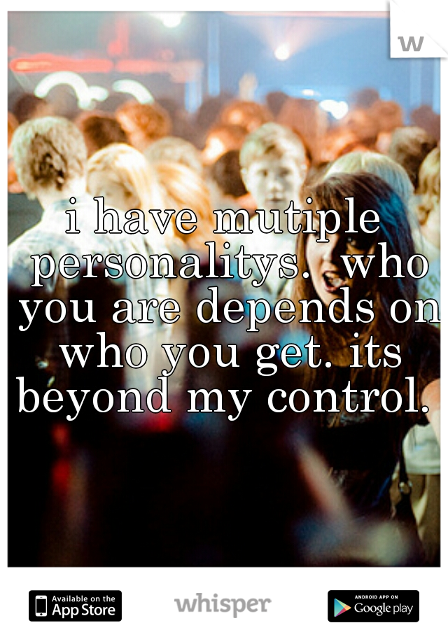 i have mutiple personalitys.  who you are depends on who you get. its beyond my control.