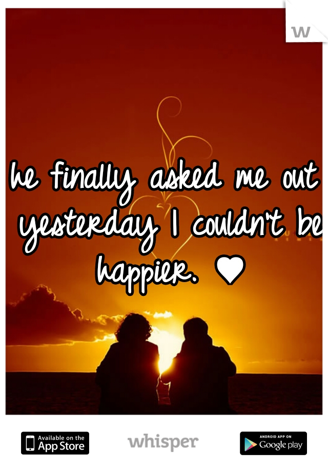 he finally asked me out yesterday I couldn't be happier. ♥