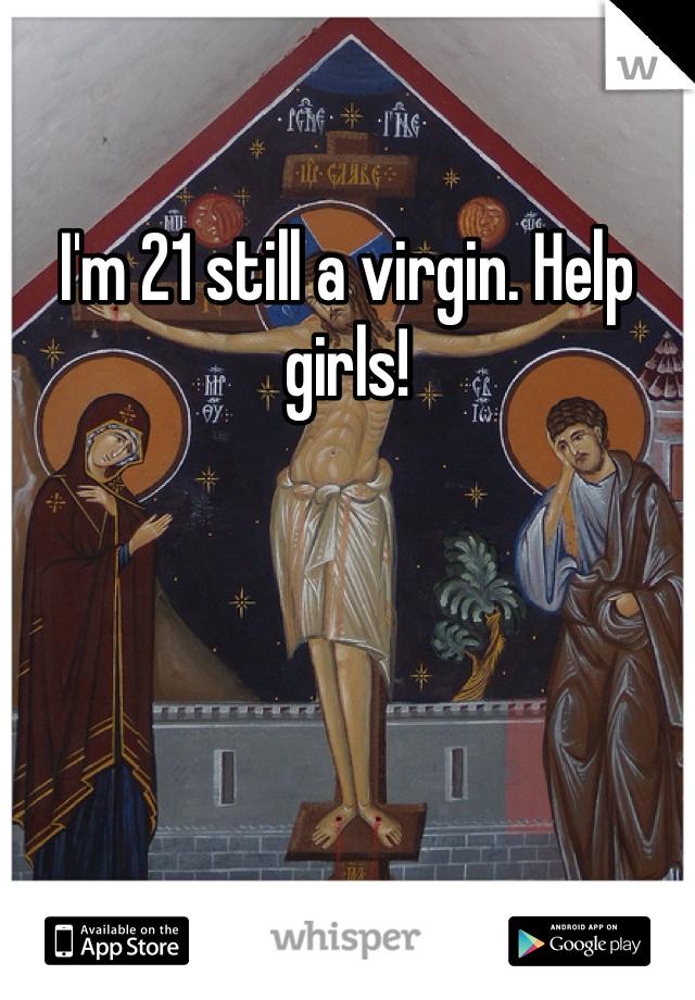 I'm 21 still a virgin. Help girls!