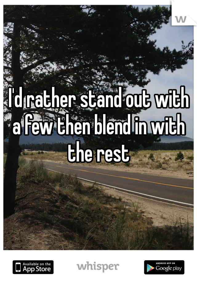I'd rather stand out with a few then blend in with the rest