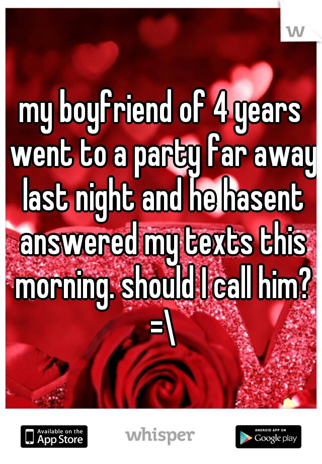 my boyfriend of 4 years went to a party far away last night and he hasent answered my texts this morning. should I call him? =\