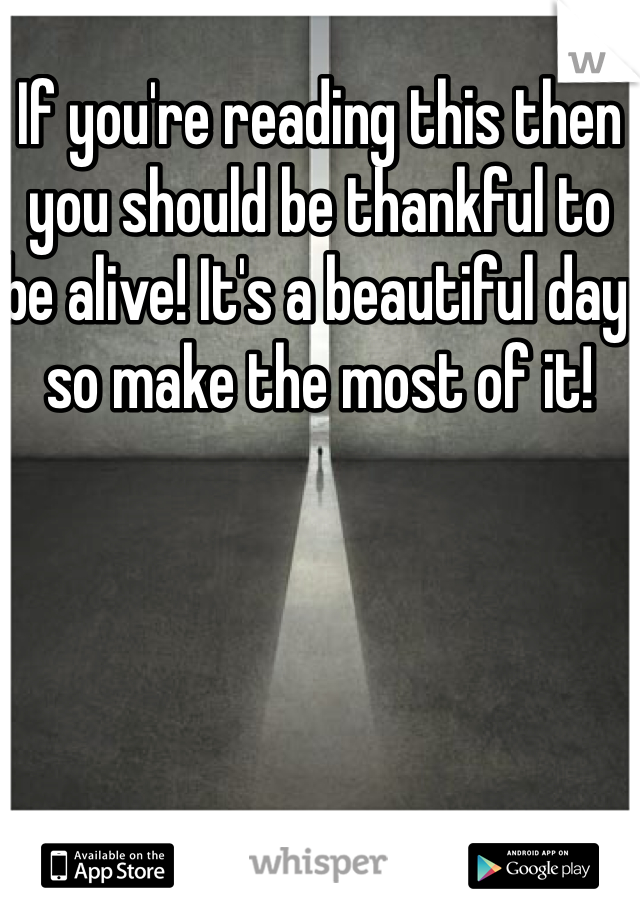If you're reading this then you should be thankful to be alive! It's a beautiful day so make the most of it!