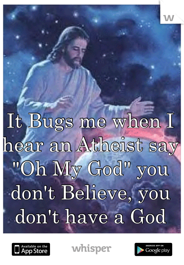 """It Bugs me when I hear an Atheist say """"Oh My God"""" you don't Believe, you don't have a God"""