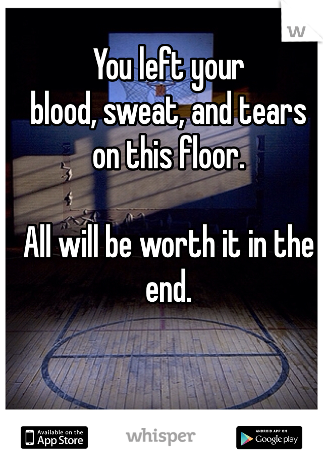 You left your  blood, sweat, and tears  on this floor.   All will be worth it in the end.