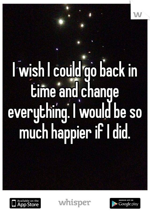 I wish I could go back in time and change everything. I would be so much happier if I did.