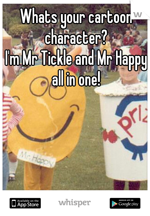 Whats your cartoon character?    I'm Mr Tickle and Mr Happy all in one!