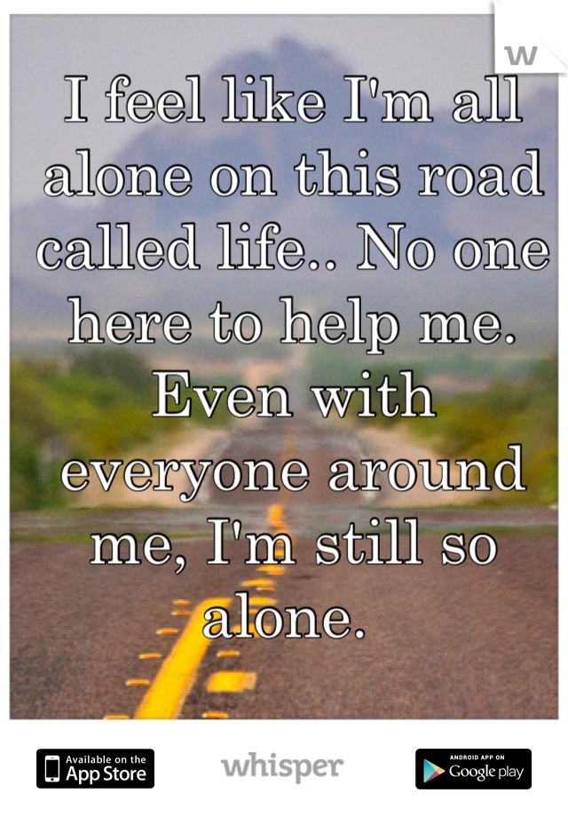 I feel like I'm all alone on this road called life.. No one here to help me. Even with everyone around me, I'm still so alone.