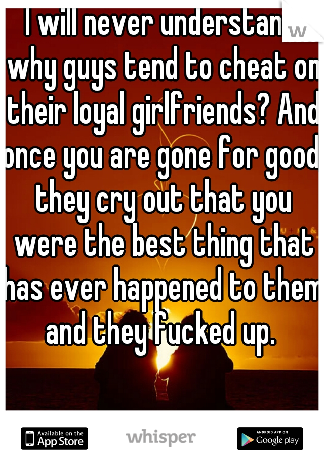I will never understand why guys tend to cheat on their loyal girlfriends? And once you are gone for good, they cry out that you were the best thing that has ever happened to them and they fucked up.