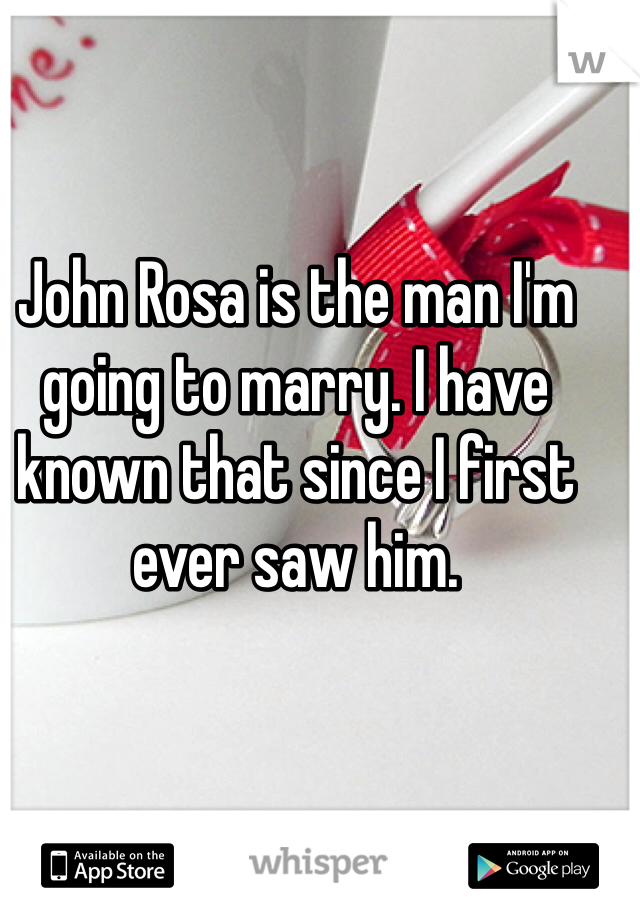 John Rosa is the man I'm going to marry. I have known that since I first ever saw him.